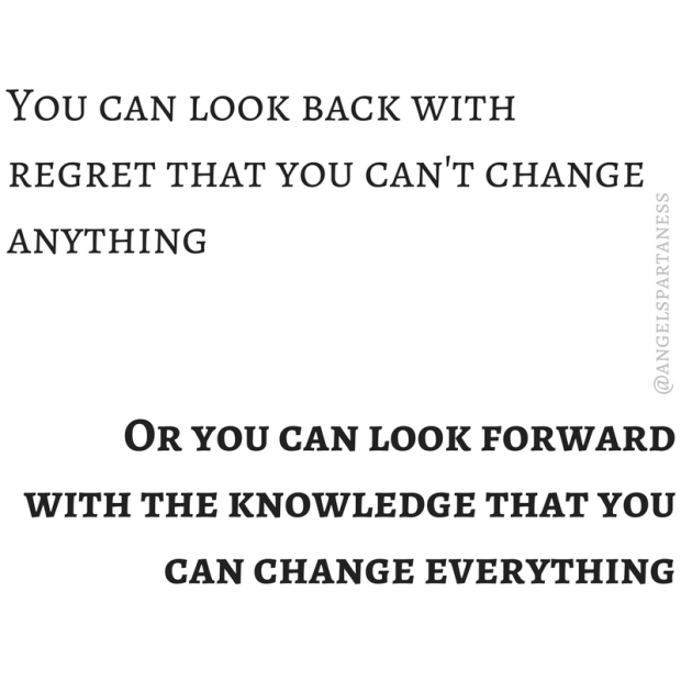 You can look back with the regret that you can't change anything