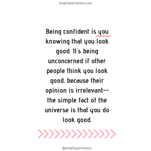 Being confident is you knowing that you look good. It's being unconcerned if other people think you look good, because their opinion is irrelevant--the simple fact of the universe is tha